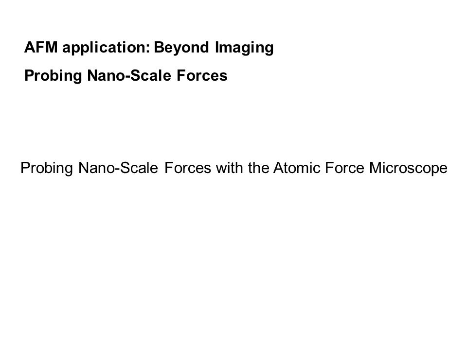 AFM application: Beyond Imaging Probing Nano-Scale Forces Probing Nano-Scale Forces with the Atomic Force Microscope