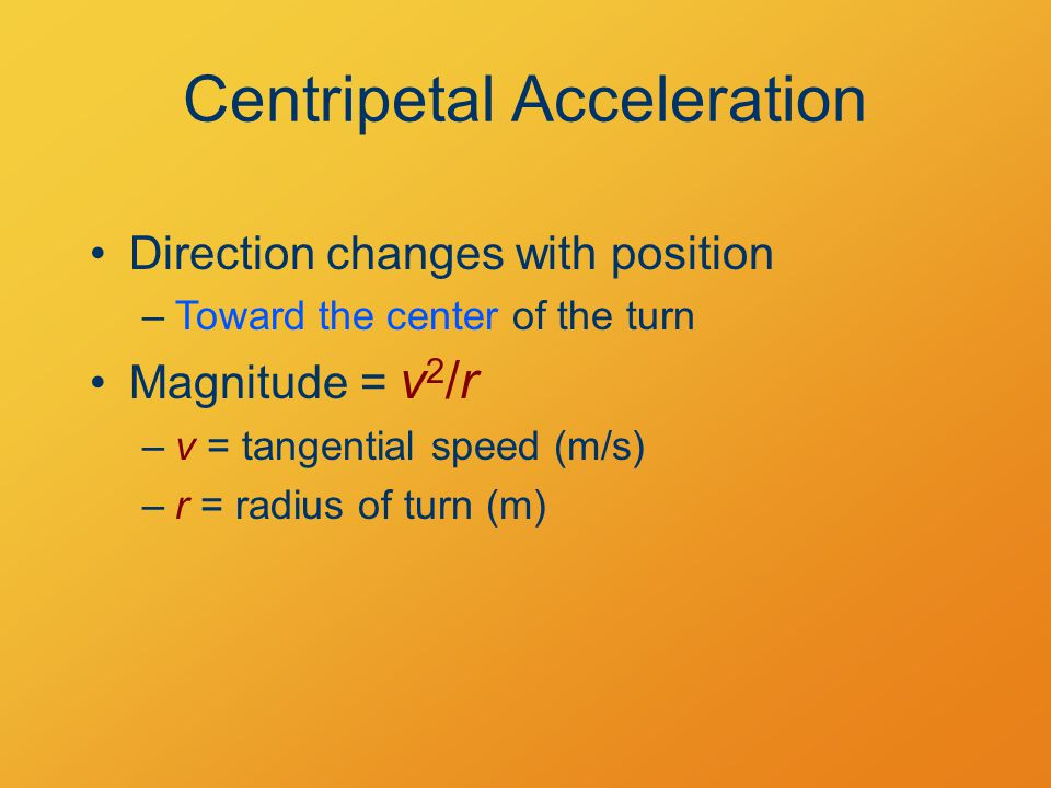 Direction changes with position –Toward the center of the turn Centripetal Acceleration Magnitude = v 2 /r –v = tangential speed (m/s) –r = radius of turn (m)