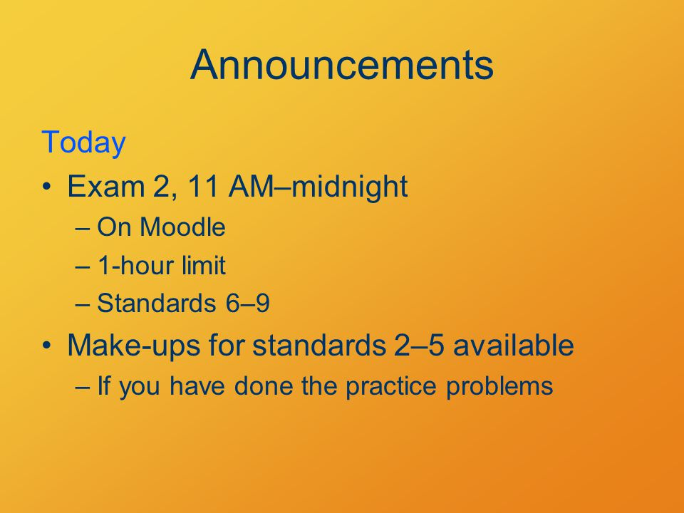 Announcements Today Exam 2, 11 AM–midnight –On Moodle –1-hour limit –Standards 6–9 Make-ups for standards 2–5 available –If you have done the practice problems