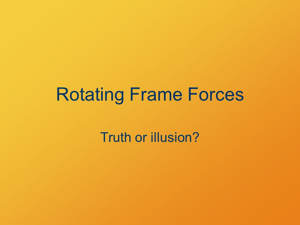 Rotating Frame Forces Truth or illusion
