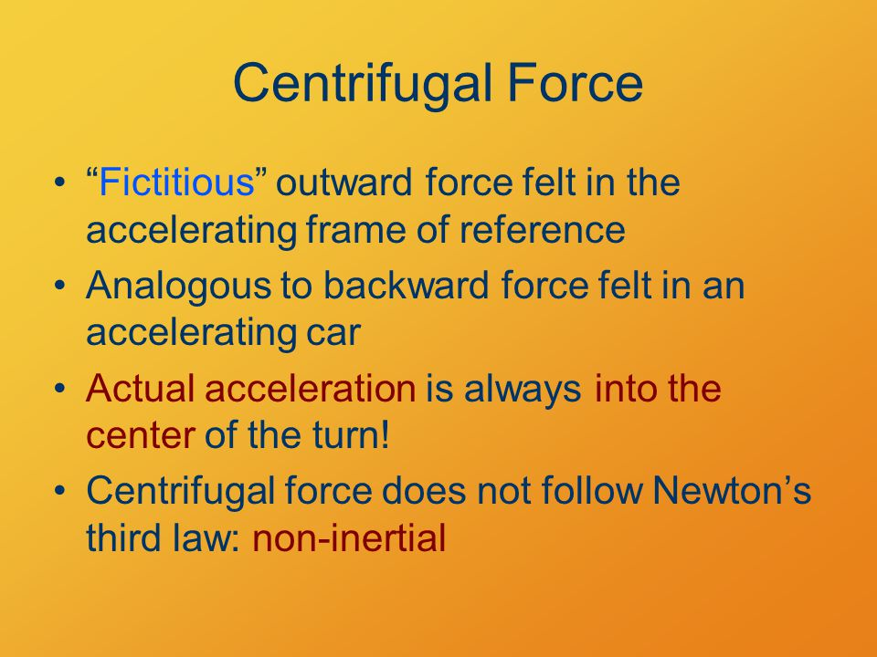 Centrifugal Force Fictitious outward force felt in the accelerating frame of reference Analogous to backward force felt in an accelerating car Actual acceleration is always into the center of the turn.