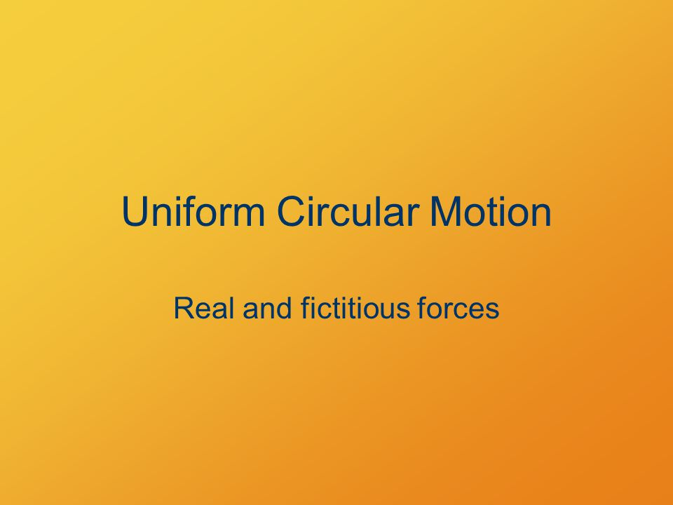 Uniform Circular Motion Real and fictitious forces
