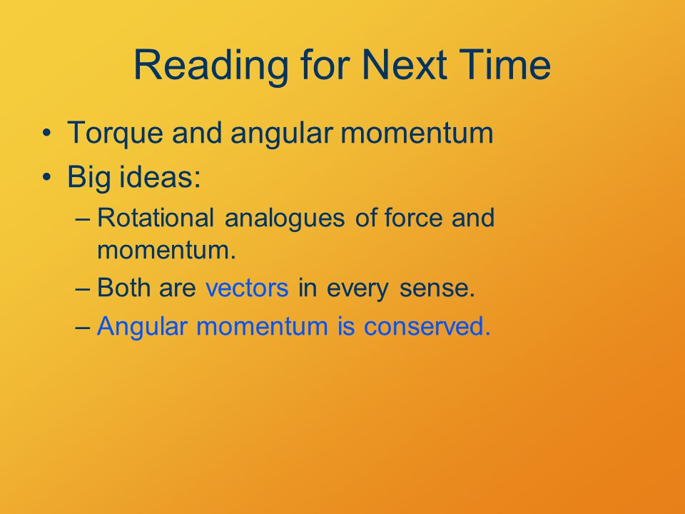 Reading for Next Time Torque and angular momentum Big ideas: –Rotational analogues of force and momentum.