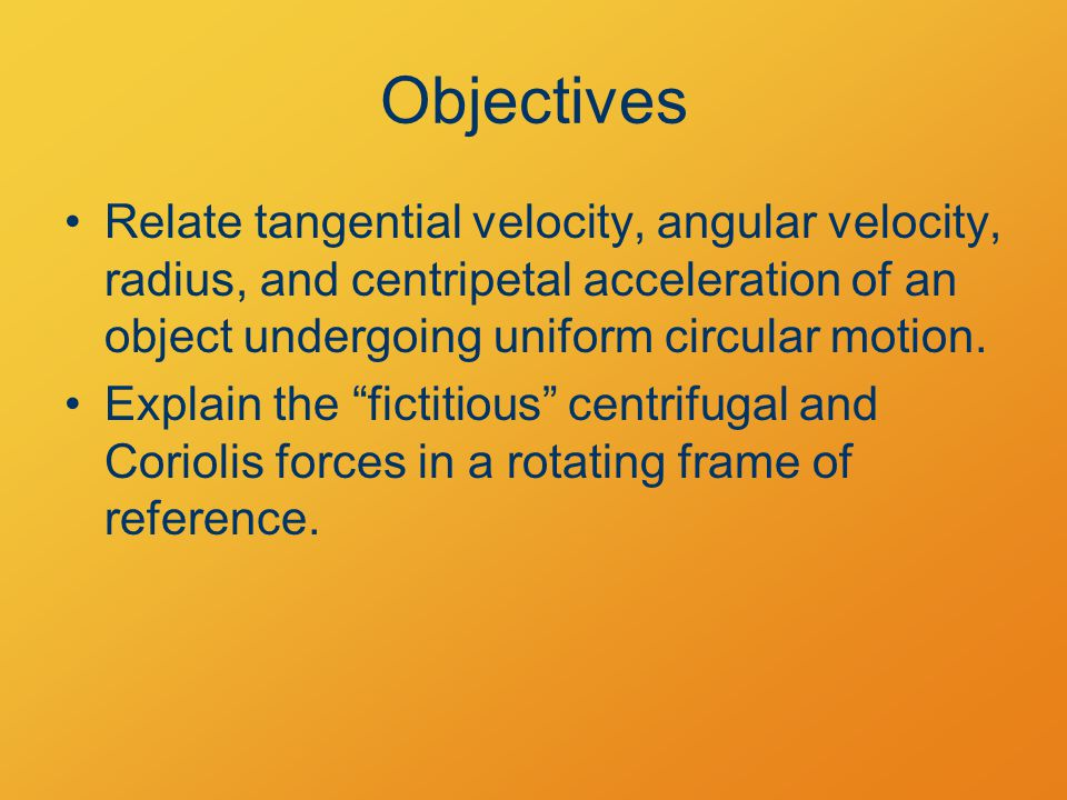 Objectives Relate tangential velocity, angular velocity, radius, and centripetal acceleration of an object undergoing uniform circular motion.