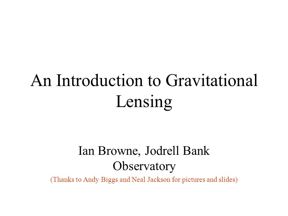 An Introduction to Gravitational Lensing Ian Browne, Jodrell Bank Observatory (Thanks to Andy Biggs and Neal Jackson for pictures and slides)