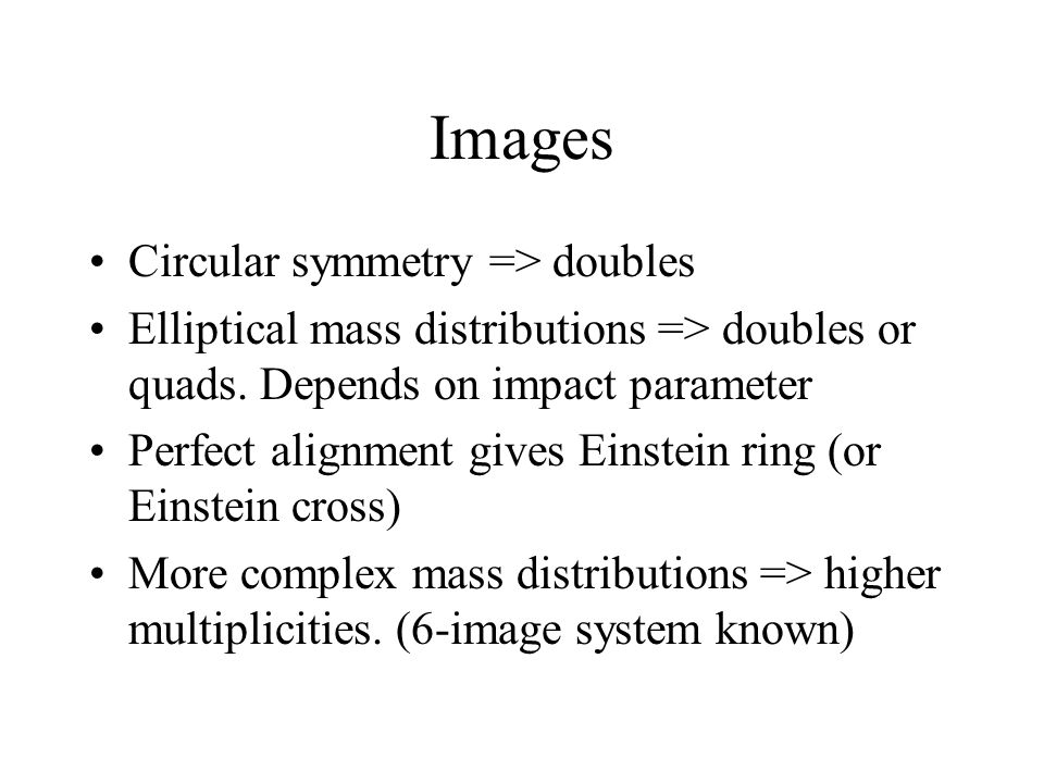 Images Circular symmetry => doubles Elliptical mass distributions => doubles or quads.
