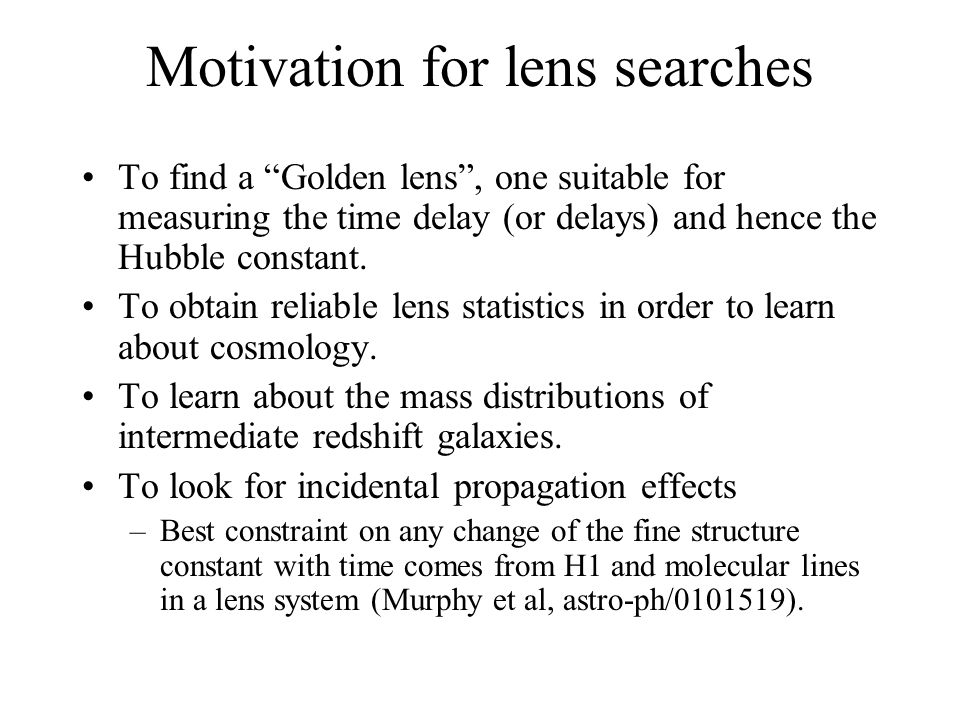 Motivation for lens searches To find a Golden lens , one suitable for measuring the time delay (or delays) and hence the Hubble constant.