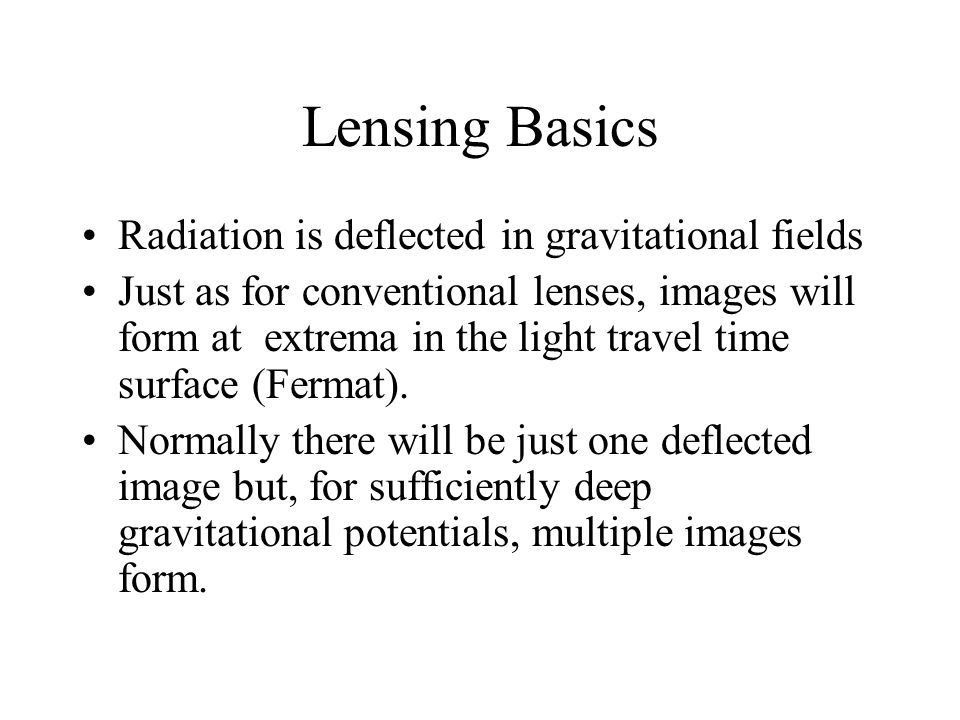 Lensing Basics Radiation is deflected in gravitational fields Just as for conventional lenses, images will form at extrema in the light travel time surface (Fermat).