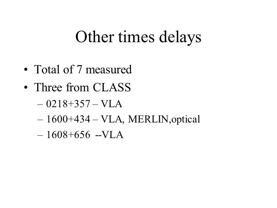 Other times delays Total of 7 measured Three from CLASS –0218+357 – VLA –1600+434 – VLA, MERLIN,optical –1608+656 --VLA