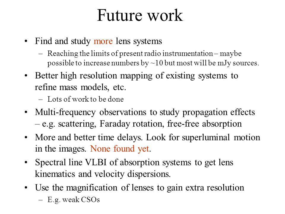 Future work Find and study more lens systems –Reaching the limits of present radio instrumentation – maybe possible to increase numbers by ~10 but most will be mJy sources.