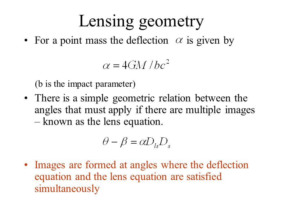 Lensing geometry For a point mass the deflection is given by (b is the impact parameter) There is a simple geometric relation between the angles that must apply if there are multiple images – known as the lens equation.
