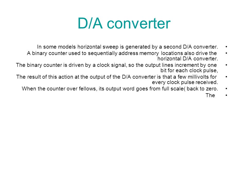 D/A converter In some models horizontal sweep is generated by a second D/A converter.