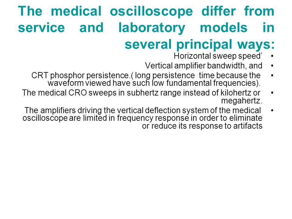 The medical oscilloscope differ from service and laboratory models in several principal ways: Horizontal sweep speed' Vertical amplifier bandwidth, and CRT phosphor persistence.( long persistence time because the waveform viewed have such low fundamental frequencies).