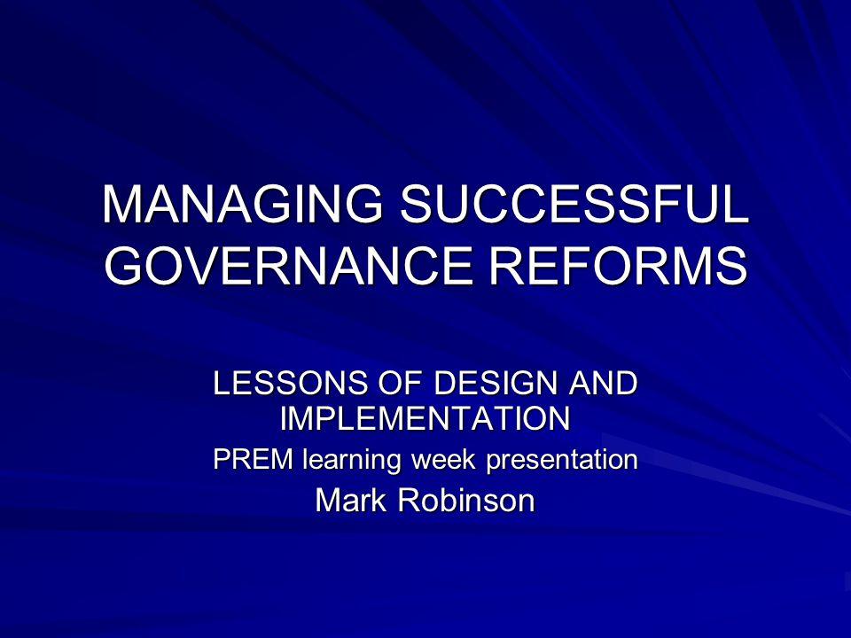 MANAGING SUCCESSFUL GOVERNANCE REFORMS LESSONS OF DESIGN AND IMPLEMENTATION PREM learning week presentation Mark Robinson