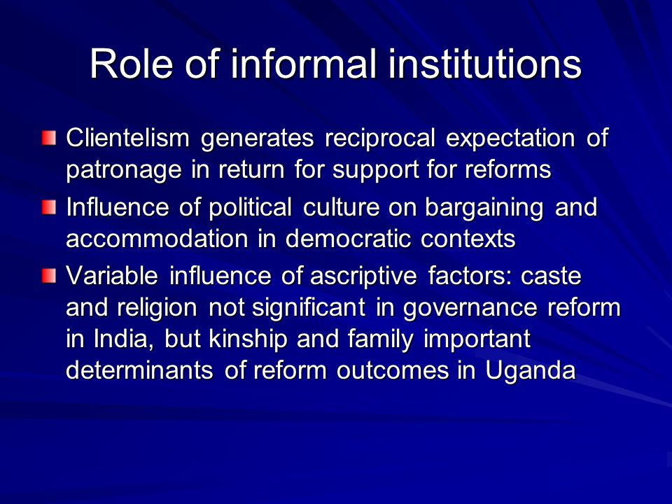 Role of informal institutions Clientelism generates reciprocal expectation of patronage in return for support for reforms Influence of political culture on bargaining and accommodation in democratic contexts Variable influence of ascriptive factors: caste and religion not significant in governance reform in India, but kinship and family important determinants of reform outcomes in Uganda