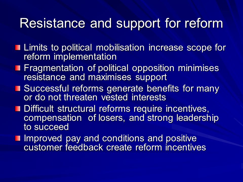 Resistance and support for reform Limits to political mobilisation increase scope for reform implementation Fragmentation of political opposition minimises resistance and maximises support Successful reforms generate benefits for many or do not threaten vested interests Difficult structural reforms require incentives, compensation of losers, and strong leadership to succeed Improved pay and conditions and positive customer feedback create reform incentives