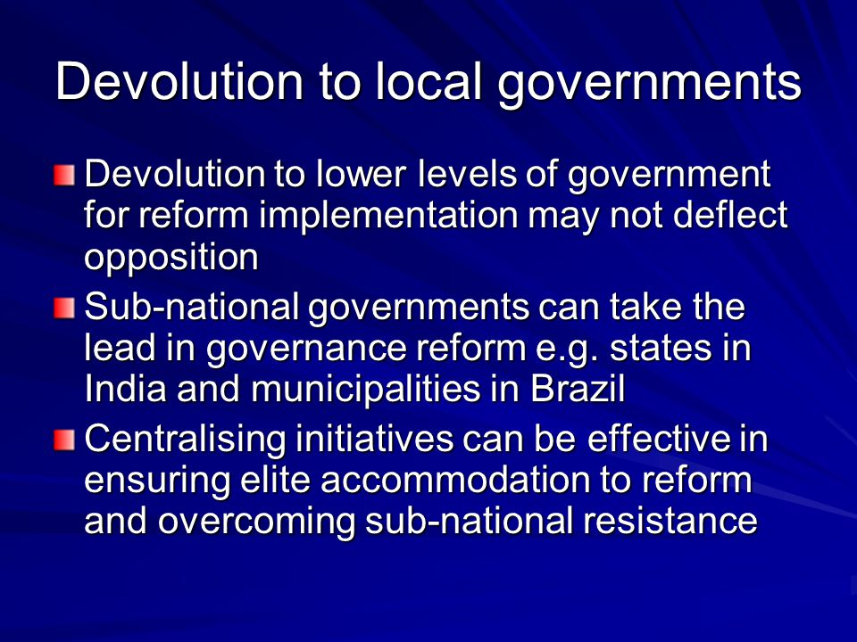 Devolution to local governments Devolution to lower levels of government for reform implementation may not deflect opposition Sub-national governments can take the lead in governance reform e.g.