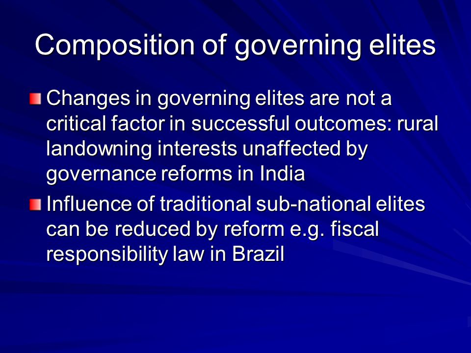 Composition of governing elites Changes in governing elites are not a critical factor in successful outcomes: rural landowning interests unaffected by governance reforms in India Influence of traditional sub-national elites can be reduced by reform e.g.