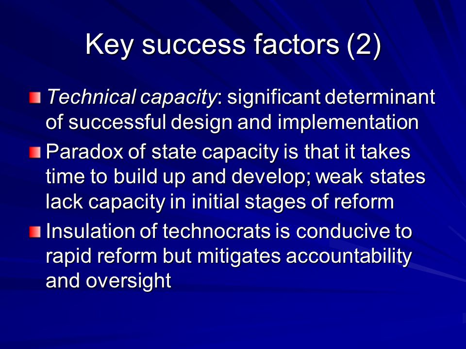 Key success factors (2) Technical capacity: significant determinant of successful design and implementation Paradox of state capacity is that it takes time to build up and develop; weak states lack capacity in initial stages of reform Insulation of technocrats is conducive to rapid reform but mitigates accountability and oversight