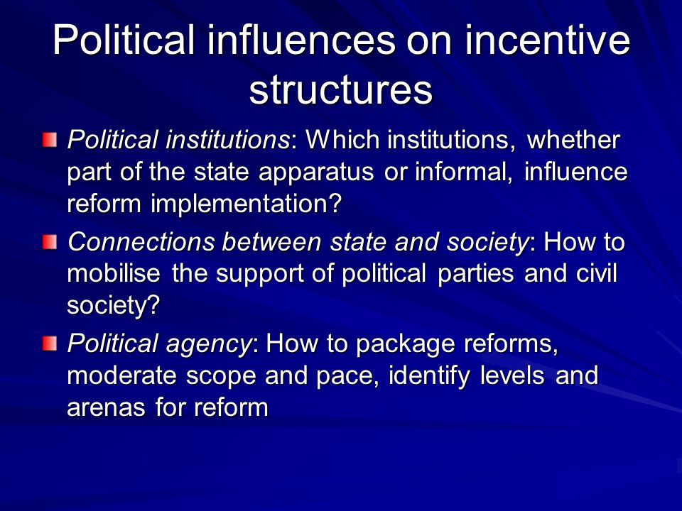 Structural features of politics and society Institutional depth: longevity, adaptability, and legitimacy of formal and informal institutions that shape pacts and bargaining strategies Composition of governing elites: resistance to reform efforts and pro-reform coalitions Composition of civil society: scope for building new reform coalitions and sources of political support to offset opposition