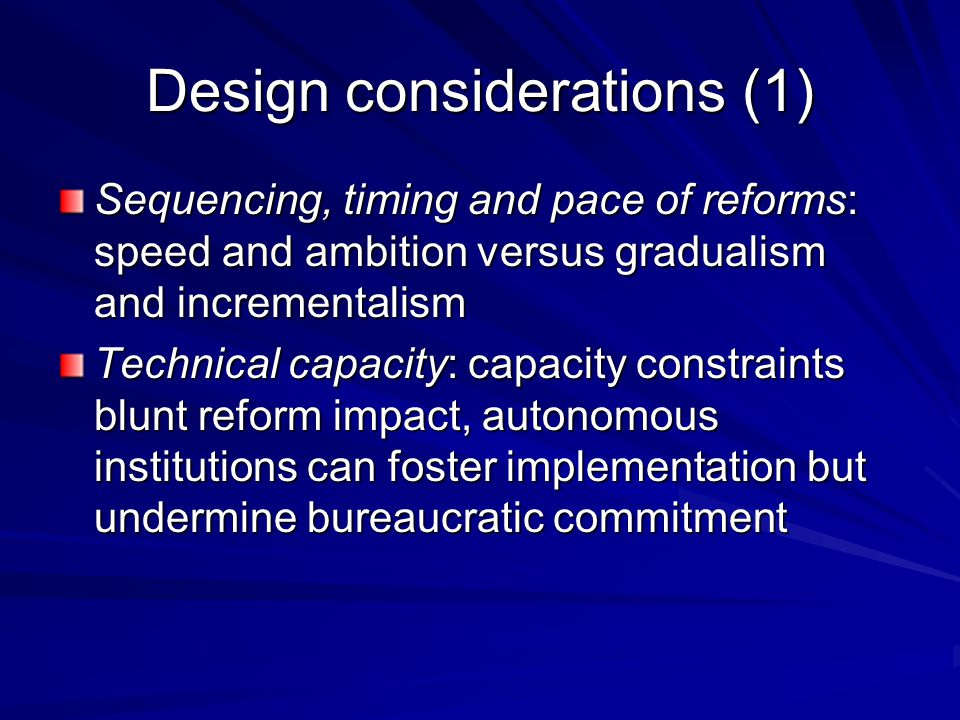 Design considerations (1) Sequencing, timing and pace of reforms: speed and ambition versus gradualism and incrementalism Technical capacity: capacity constraints blunt reform impact, autonomous institutions can foster implementation but undermine bureaucratic commitment