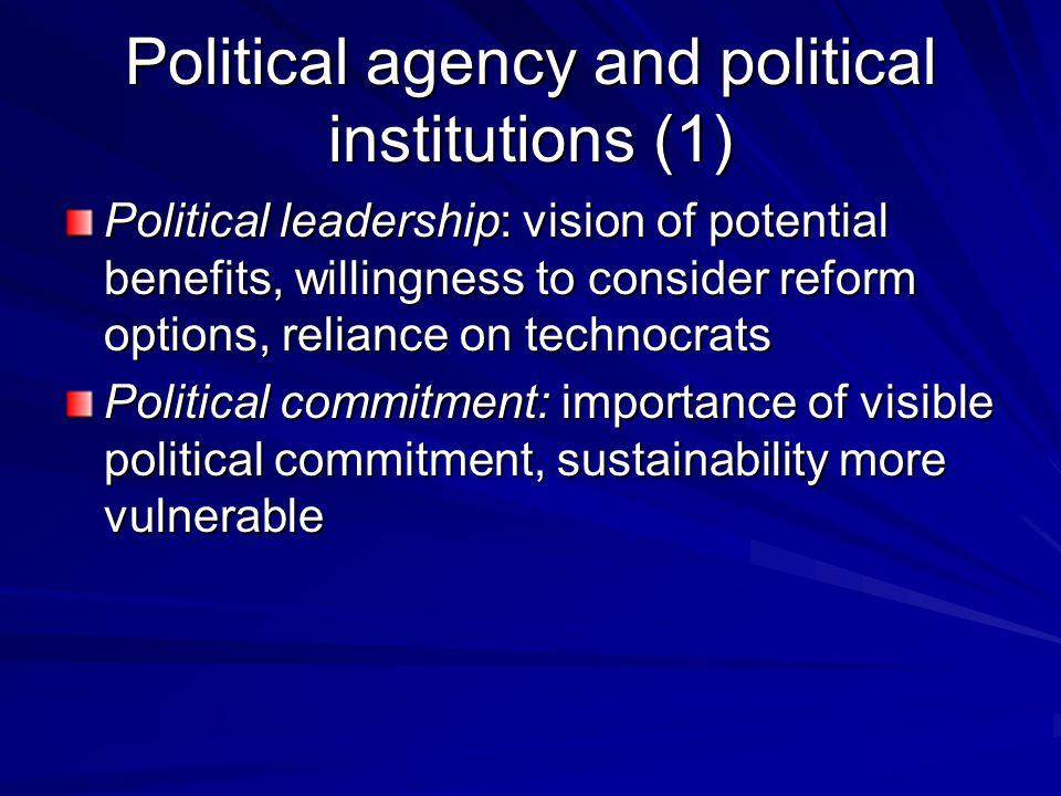 Political agency and political institutions (1) Political leadership: vision of potential benefits, willingness to consider reform options, reliance on technocrats Political commitment: importance of visible political commitment, sustainability more vulnerable