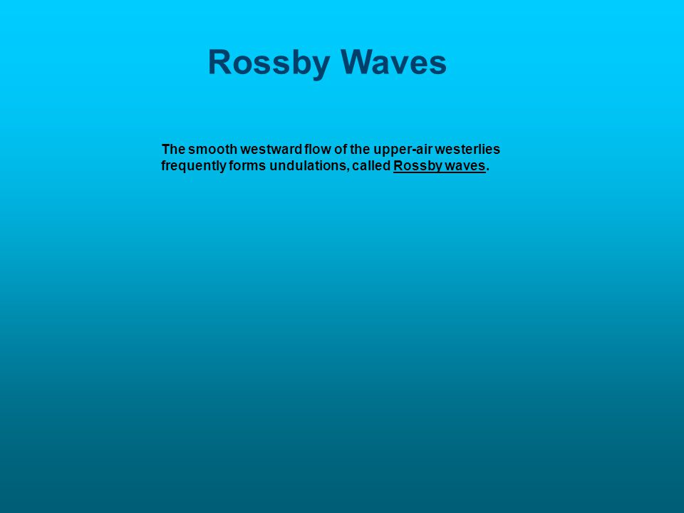 Rossby Waves The smooth westward flow of the upper-air westerlies frequently forms undulations, called Rossby waves.