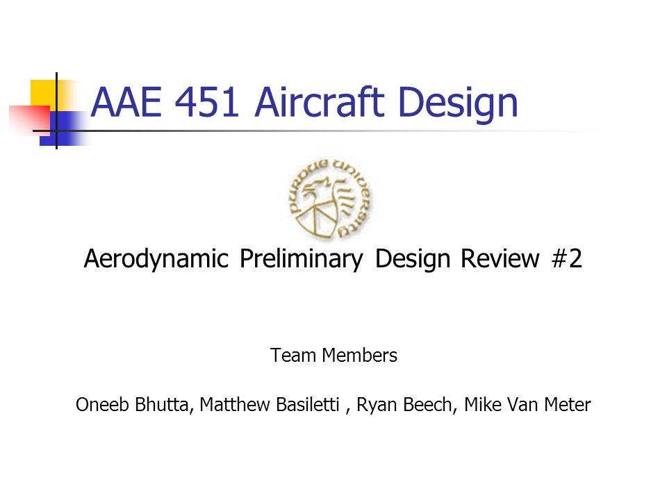 AAE 451 Aircraft Design Aerodynamic Preliminary Design Review #2 Team Members Oneeb Bhutta, Matthew Basiletti, Ryan Beech, Mike Van Meter