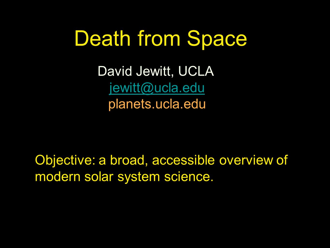 Death from Space David Jewitt, UCLA jewitt@ucla.edu planets.ucla.edu Objective: a broad, accessible overview of modern solar system science.