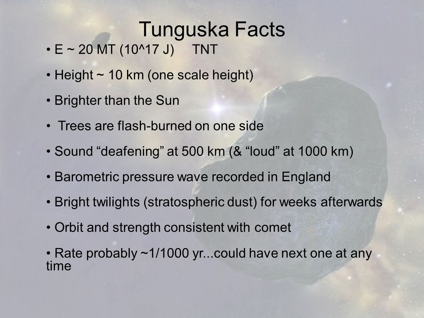 Tunguska Facts E ~ 20 MT (10^17 J) TNT Height ~ 10 km (one scale height) Brighter than the Sun Trees are flash-burned on one side Sound deafening at 500 km (& loud at 1000 km) Barometric pressure wave recorded in England Bright twilights (stratospheric dust) for weeks afterwards Orbit and strength consistent with comet Rate probably ~1/1000 yr...could have next one at any time