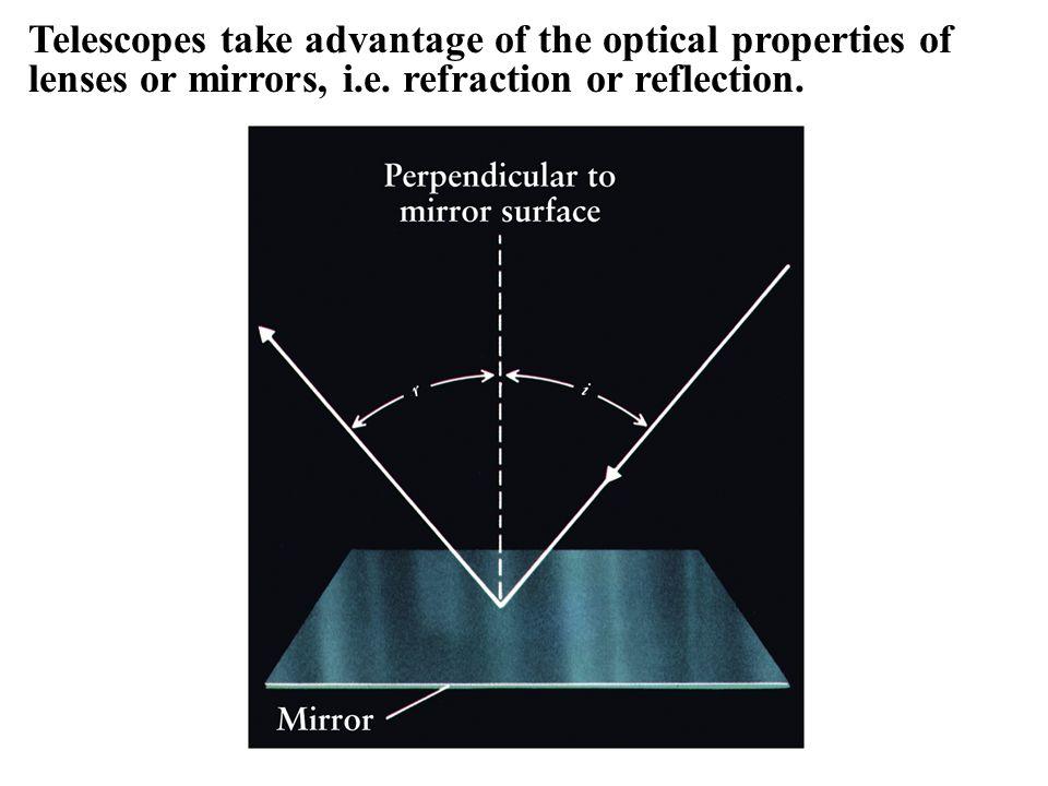 Telescopes take advantage of the optical properties of lenses or mirrors, i.e.