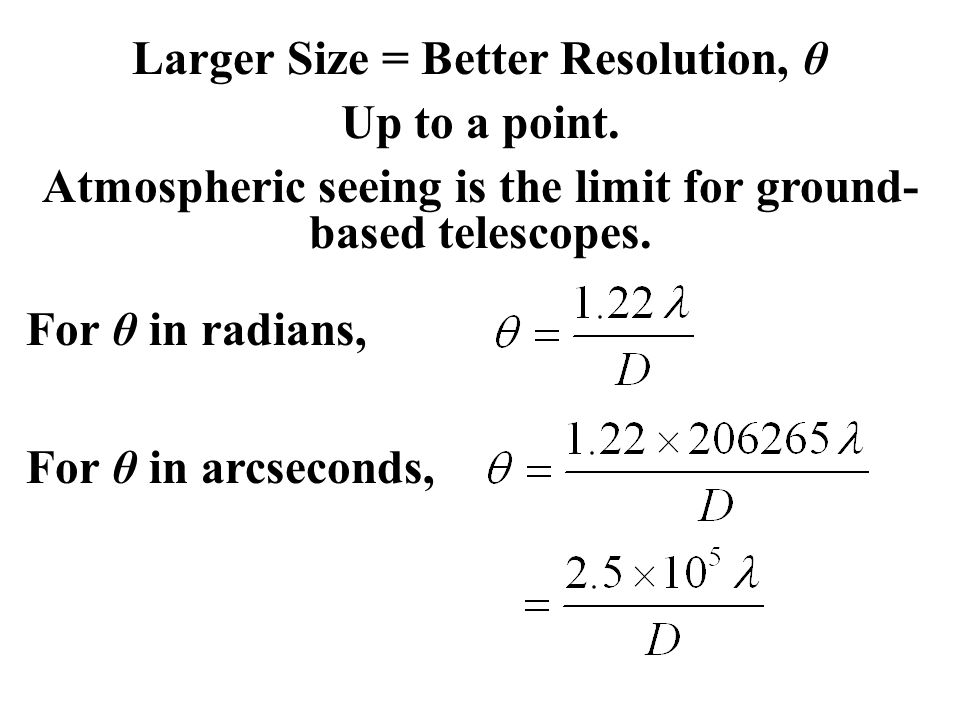 Larger Size = Better Resolution, θ Up to a point. Atmospheric seeing is the limit for ground- based telescopes. For θ in radians, For θ in arcseconds,
