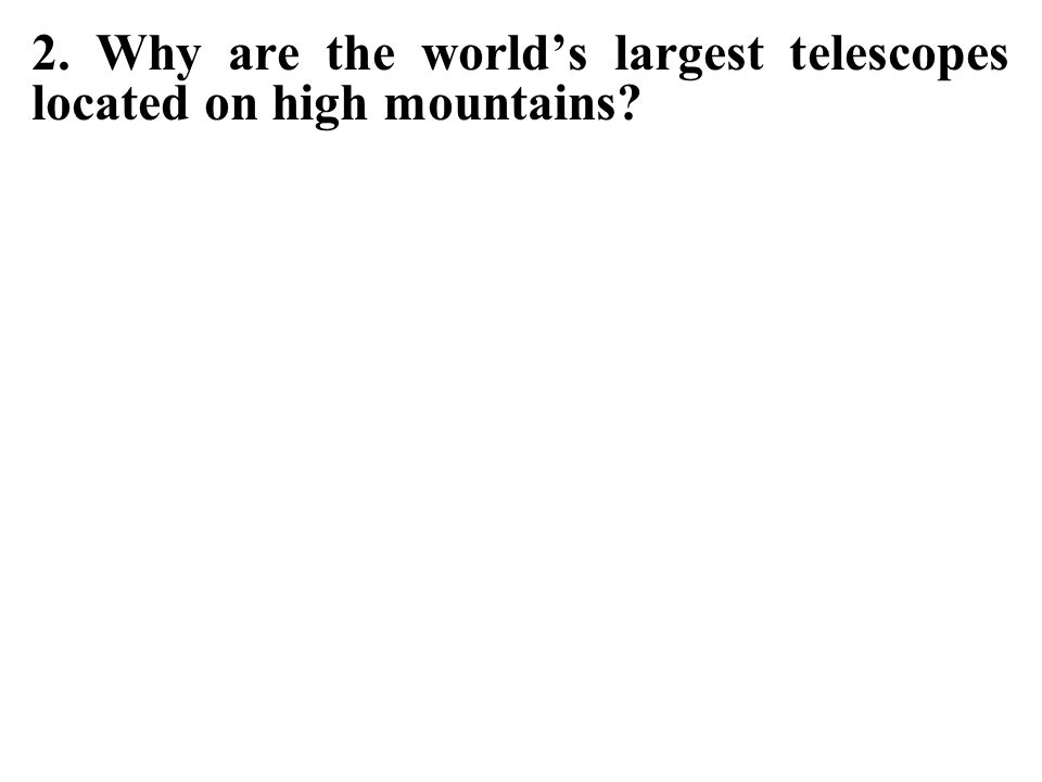 2. Why are the world's largest telescopes located on high mountains