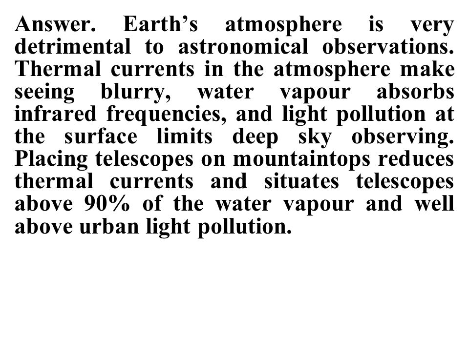 Answer. Earth's atmosphere is very detrimental to astronomical observations.