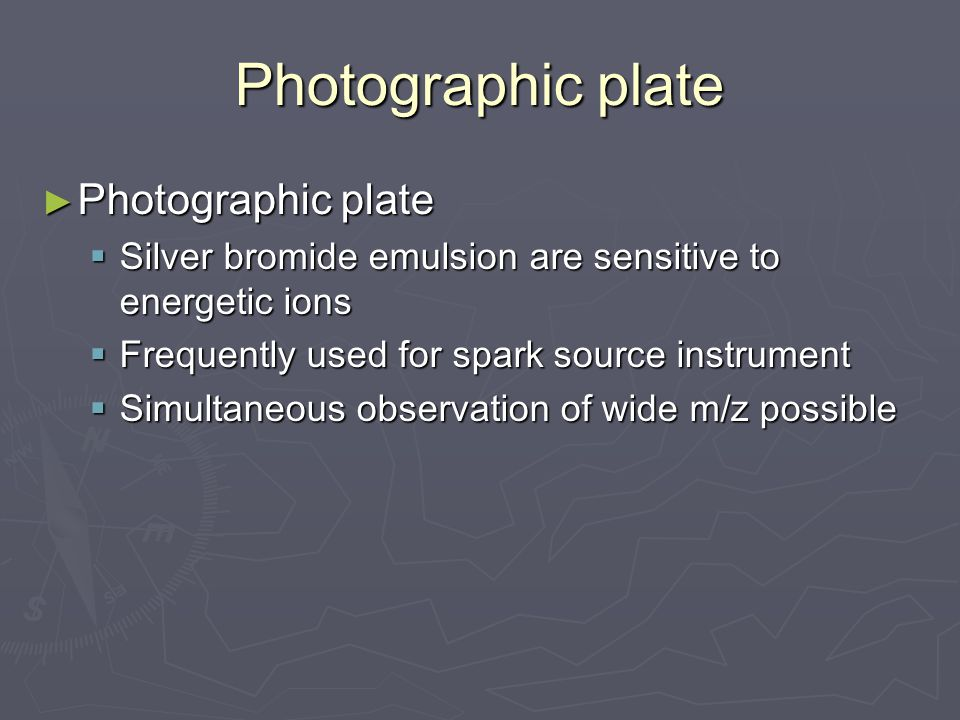 Photographic plate ► Photographic plate  Silver bromide emulsion are sensitive to energetic ions  Frequently used for spark source instrument  Simultaneous observation of wide m/z possible