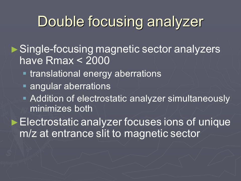 Double focusing analyzer ► ► Single-focusing magnetic sector analyzers have Rmax < 2000   translational energy aberrations   angular aberrations   Addition of electrostatic analyzer simultaneously minimizes both ► ► Electrostatic analyzer focuses ions of unique m/z at entrance slit to magnetic sector