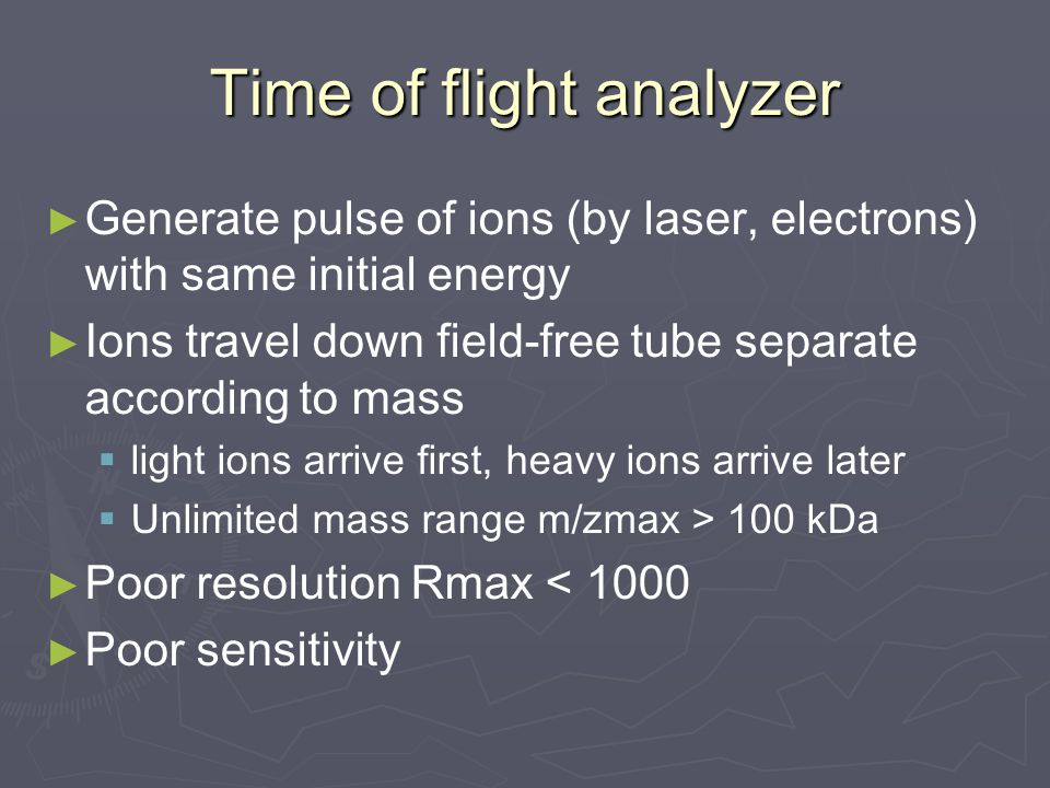Time of flight analyzer ► ► Generate pulse of ions (by laser, electrons) with same initial energy ► ► Ions travel down field-free tube separate according to mass   light ions arrive first, heavy ions arrive later   Unlimited mass range m/zmax > 100 kDa ► ► Poor resolution Rmax < 1000 ► ► Poor sensitivity