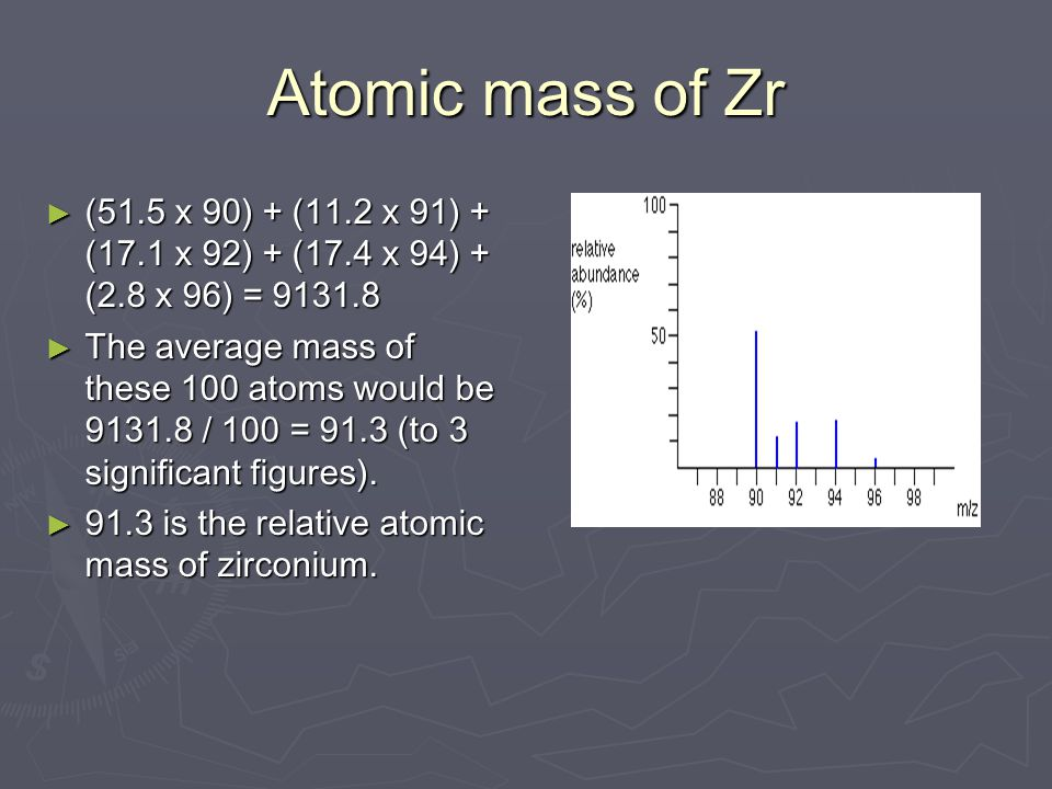 Atomic mass of Zr ► (51.5 x 90) + (11.2 x 91) + (17.1 x 92) + (17.4 x 94) + (2.8 x 96) = 9131.8 ► The average mass of these 100 atoms would be 9131.8 / 100 = 91.3 (to 3 significant figures).