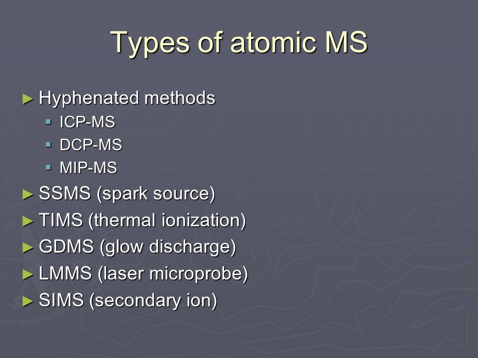 Types of atomic MS ► Hyphenated methods  ICP-MS  DCP-MS  MIP-MS ► SSMS (spark source) ► TIMS (thermal ionization) ► GDMS (glow discharge) ► LMMS (laser microprobe) ► SIMS (secondary ion)