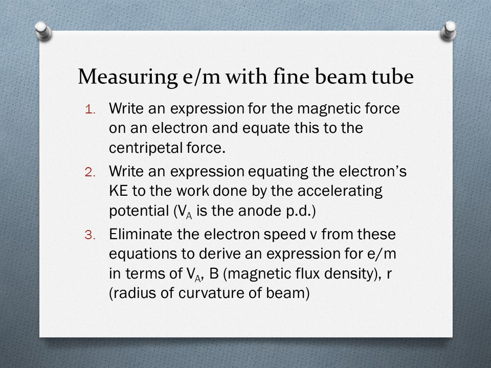 Measuring e/m with fine beam tube 1. Write an expression for the magnetic force on an electron and equate this to the centripetal force. 2. Write an e