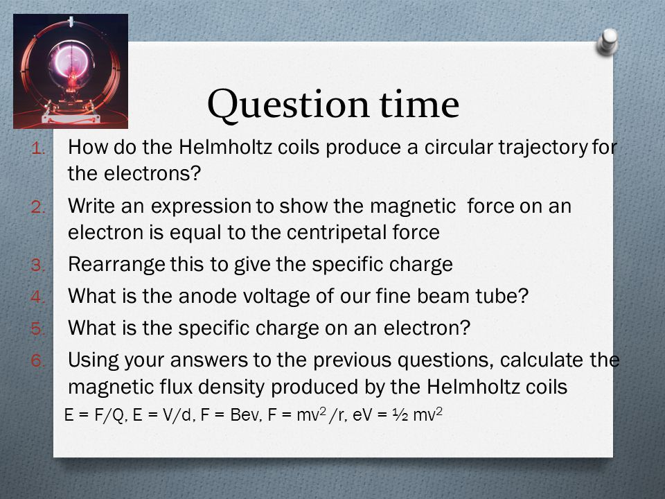 Question time 1. How do the Helmholtz coils produce a circular trajectory for the electrons? 2. Write an expression to show the magnetic force on an e