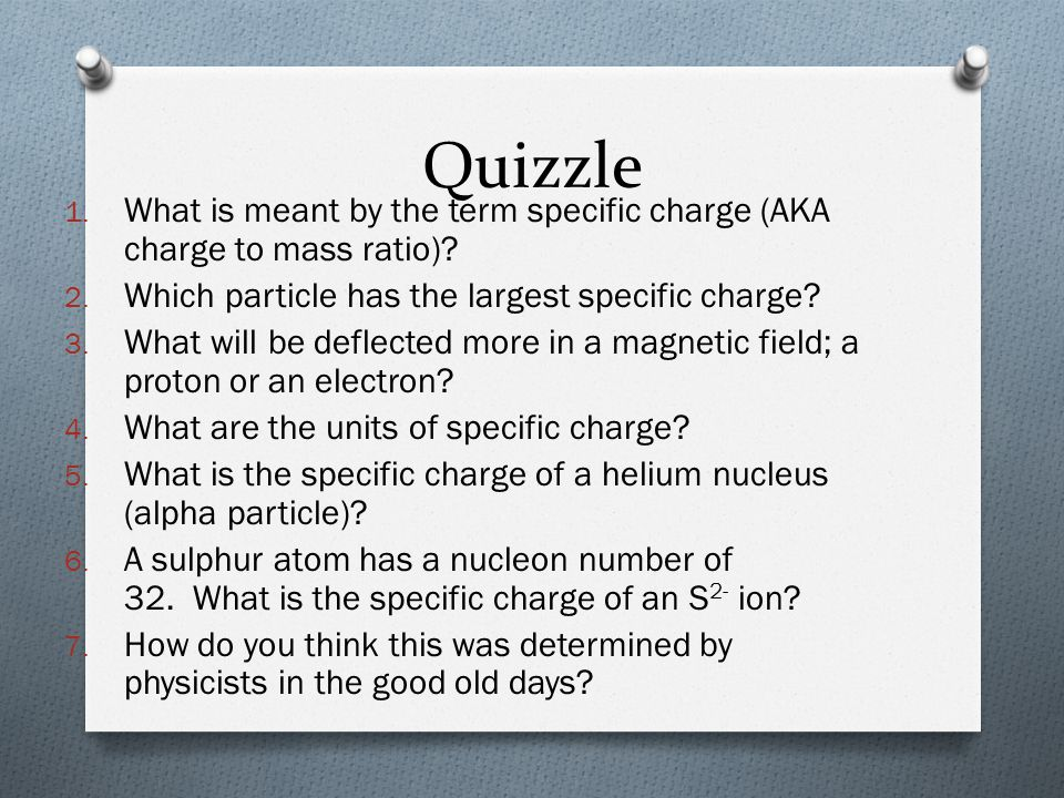 Quizzle 1. What is meant by the term specific charge (AKA charge to mass ratio)? 2. Which particle has the largest specific charge? 3. What will be de