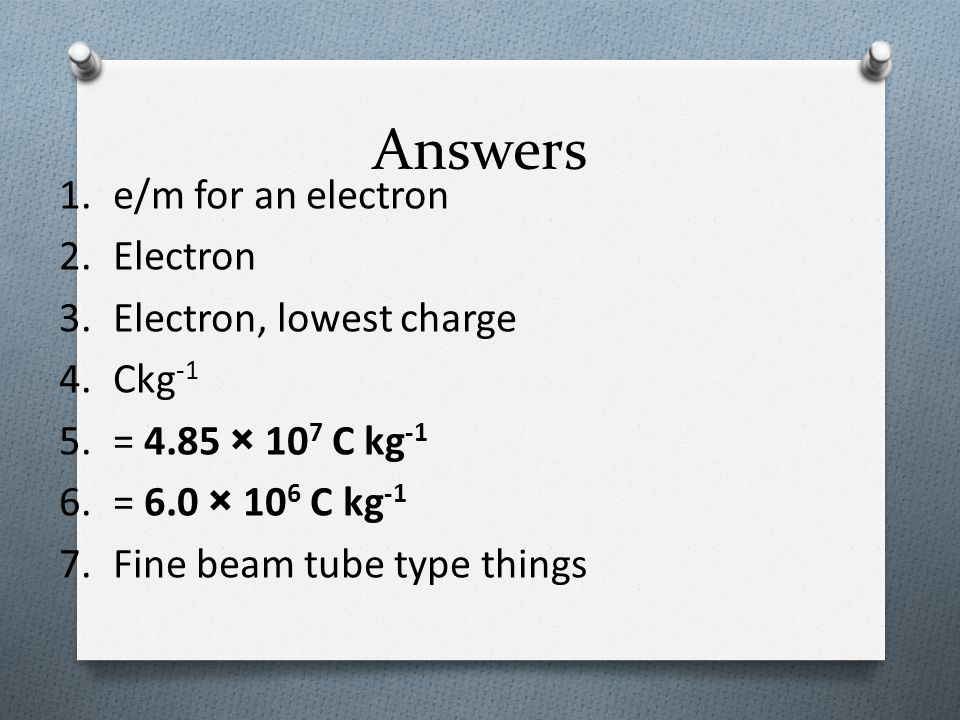 Answers 1.e/m for an electron 2.Electron 3.Electron, lowest charge 4.Ckg -1 5.= 4.85 × 10 7 C kg -1 6.= 6.0 × 10 6 C kg -1 7.Fine beam tube type thing