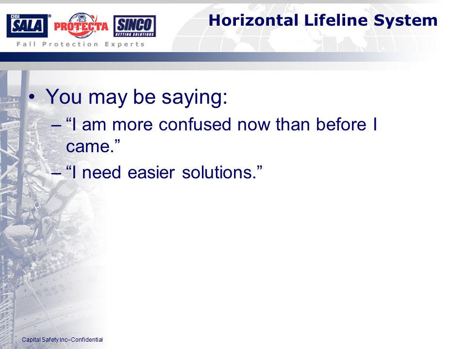 Capital Safety Inc–Confidential Horizontal Lifeline System You may be saying: – I am more confused now than before I came. – I need easier solutions.