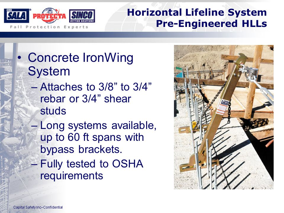 Capital Safety Inc–Confidential Horizontal Lifeline System Pre-Engineered HLLs Concrete IronWing System –Attaches to 3/8 to 3/4 rebar or 3/4 shear studs –Long systems available, up to 60 ft spans with bypass brackets.