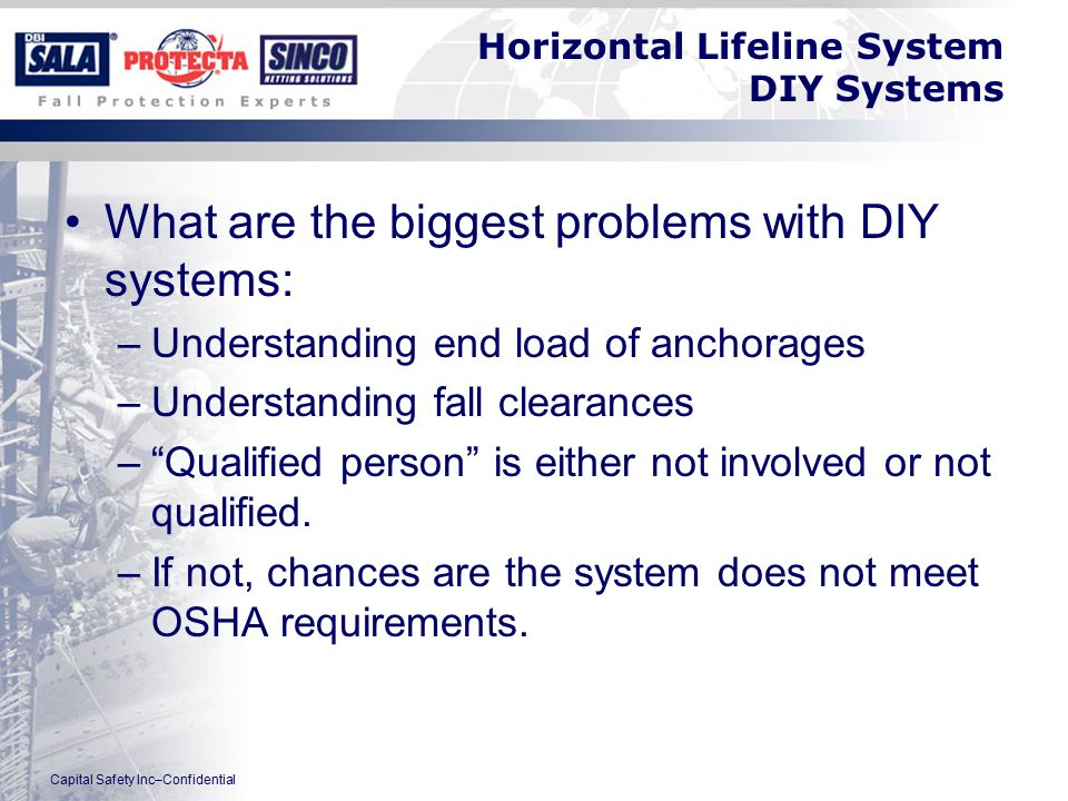Capital Safety Inc–Confidential Horizontal Lifeline System DIY Systems What are the biggest problems with DIY systems: –Understanding end load of anchorages –Understanding fall clearances – Qualified person is either not involved or not qualified.