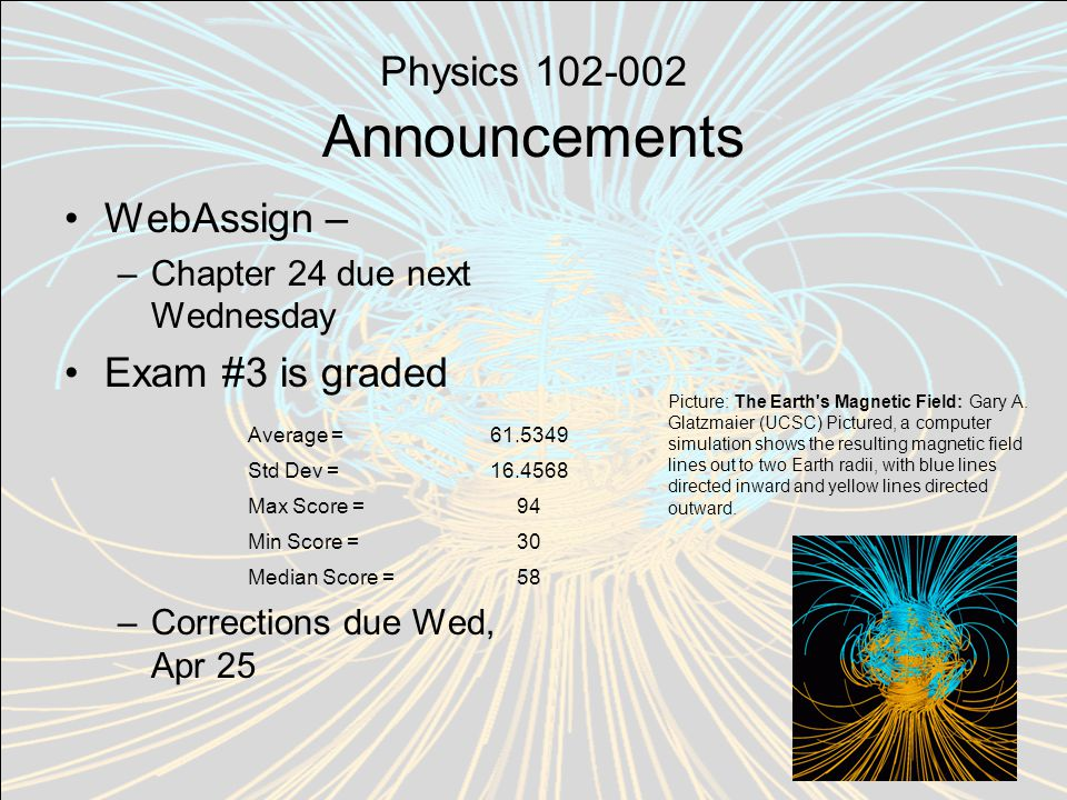 Physics 102-002 Announcements WebAssign – –Chapter 24 due next Wednesday Exam #3 is graded –Corrections due Wed, Apr 25 Picture: The Earth s Magnetic Field: Gary A.