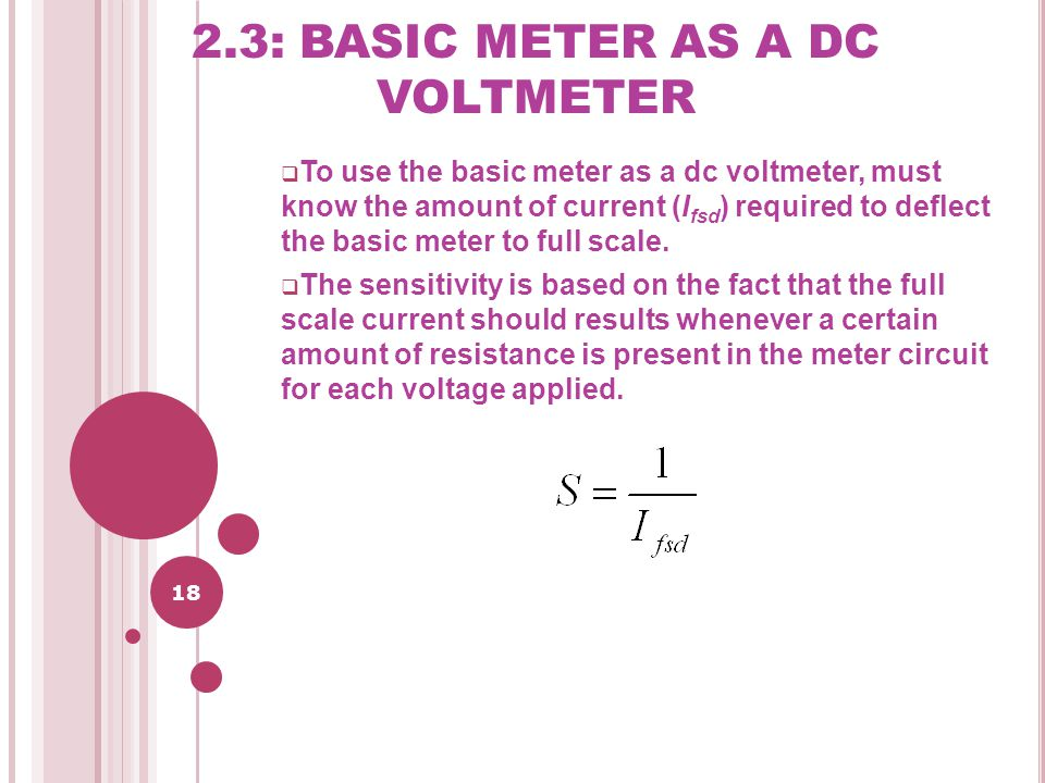 18 2.3: BASIC METER AS A DC VOLTMETER  To use the basic meter as a dc voltmeter, must know the amount of current (I fsd ) required to deflect the basic meter to full scale.