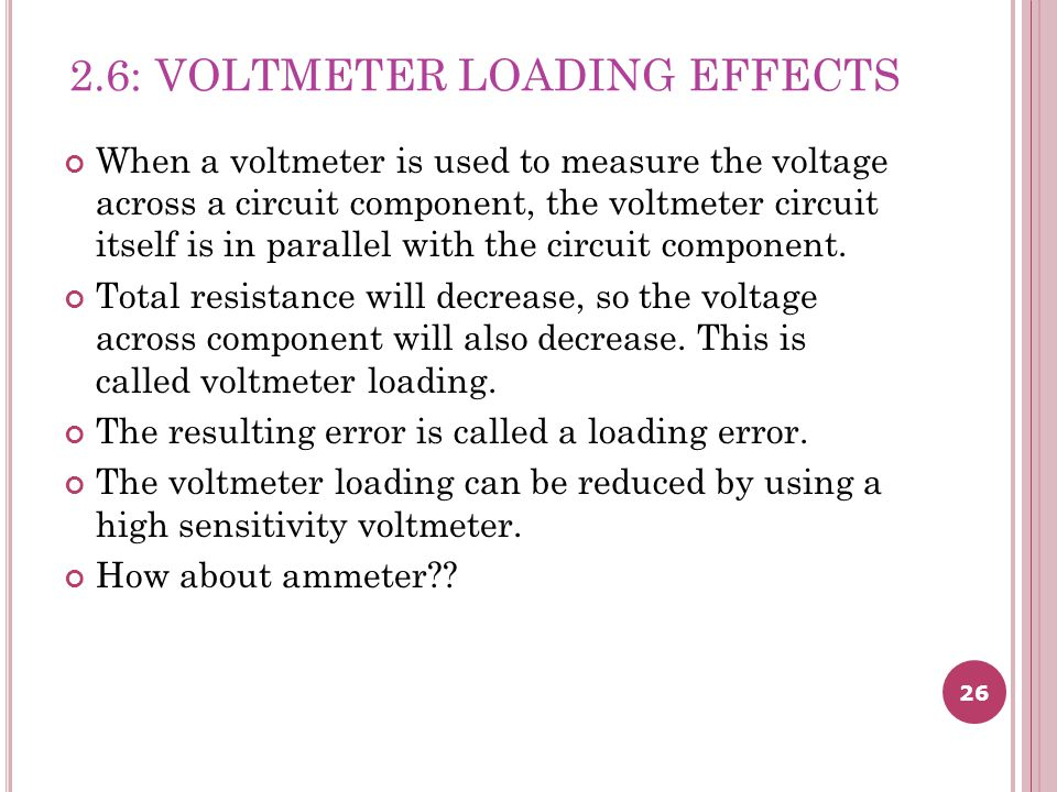 26 2.6: VOLTMETER LOADING EFFECTS When a voltmeter is used to measure the voltage across a circuit component, the voltmeter circuit itself is in parallel with the circuit component.