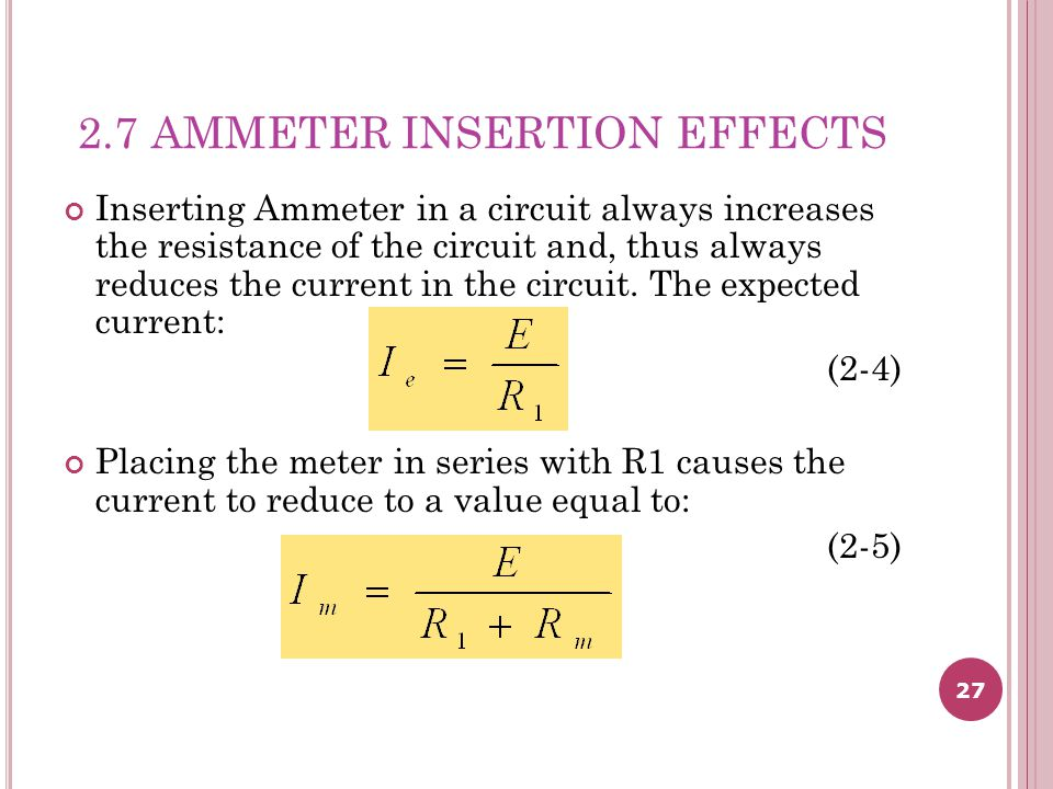 27 2.7 AMMETER INSERTION EFFECTS Inserting Ammeter in a circuit always increases the resistance of the circuit and, thus always reduces the current in the circuit.